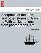 Footprints of the Lion, and Other Stories of Travel ... with ... Illustrations from Photographs, Etc. - Blaksley, John