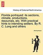 Florida Portrayed: Its Sections, Climate, Productions, Resources, Etc. with Practical Hints to Intending Settlers. by R. C. Long and Othe - Anonymous