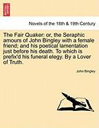 The Fair Quaker: Or, the Seraphic Amours of John Bingley with a Female Friend; And His Poetical Lamentation Just Before His Death. to W - Bingley, John