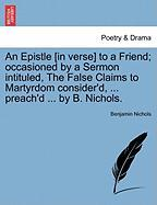 An Epistle [In Verse] to a Friend; Occasioned by a Sermon Intituled, the False Claims to Martyrdom Consider'd, ... Preach'd ... by B. Nichols. - Nichols, Benjamin