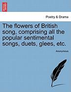 The Flowers of British Song, Comprising All the Popular Sentimental Songs, Duets, Glees, Etc. - Anonymous