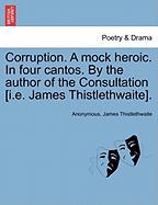Corruption. a Mock Heroic. in Four Cantos. by the Author of the Consultation [I.E. James Thistlethwaite]. - Anonymous; Thistlethwaite, James