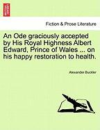 An Ode Graciously Accepted by His Royal Highness Albert Edward, Prince of Wales ... on His Happy Restoration to Health. - Buckler, Alexander