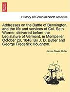 Addresses on the Battle of Bennington, and the Life and Services of Col. Seth Warner, Delivered Before the Legislature of Vermont, in Montpelier, Octo - Butler, James Davie