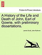 A History of the Life and Death of John, Earl of Gowrie, with Preliminary Dissertations. - Scott, James; Ruthven, John