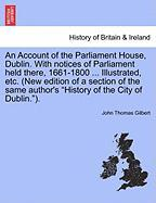 An Account of the Parliament House, Dublin. with Notices of Parliament Held There, 1661-1800 ... Illustrated, Etc. (New Edition of a Section of the S - Gilbert, John Thomas