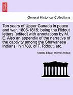 Ten Years of Upper Canada in Peace and War, 1805-1815; Being the Ridout Letters [Edited] with Annotations by M. E. Also an Appendix of the Narrative o - Edgar, Matilda; Ridout, Thomas
