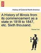 A History of Illinois from Its Commencement as a State in 1818 to 1847, Etc. Sixth Thousand. - Ford, Thomas
