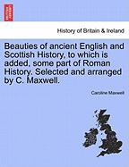 Beauties of Ancient English and Scottish History, to Which Is Added, Some Part of Roman History. Selected and Arranged by C. Maxwell. - Maxwell, Caroline
