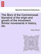 The Story of the Commonweal. Narrative of the Origin and Growth of the Movement. Similar Movements in History, Etc. - Vincent, Henry