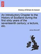 An Introductory Chapter to the History of Scotland During the First Sixty Years of the Seventeenth Century; A Lecture, Etc. - Moncreiff, James