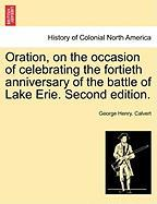 Oration, on the Occasion of Celebrating the Fortieth Anniversary of the Battle of Lake Erie. Second Edition. - Calvert, George Henry