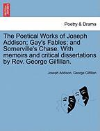 The Poetical Works of Joseph Addison; Gay's Fables; And Somerville's Chase. with Memoirs and Critical Dissertations by REV. George Gilfillan.