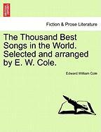 The Thousand Best Songs in the World. Selected and Arranged by E. W. Cole.
