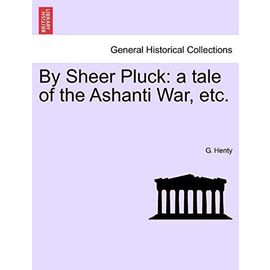 By Sheer Pluck: A Tale of the Ashanti War, Etc. - G.A. Henty