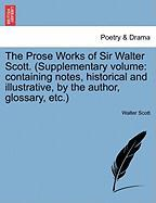 The Prose Works of Sir Walter Scott. (Supplementary Volume: Containing Notes, Historical and Illustrative, by the Author, Glossary, Etc.) - Scott, Walter