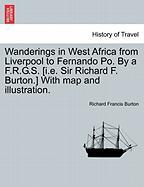 Wanderings in West Africa from Liverpool to Fernando Po. by A F.R.G.S. [I.E. Sir Richard F. Burton.] with Map and Illustration.