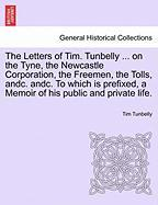 The Letters of Tim. Tunbelly ... on the Tyne, the Newcastle Corporation, the Freemen, the Tolls, Andc. Andc. to Which Is Prefixed, a Memoir of His Pub - Tunbelly, Tim