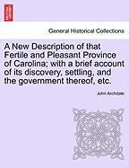 A  New Description of That Fertile and Pleasant Province of Carolina; With a Brief Account of Its Discovery, Settling, and the Government Thereof, Et - Archdale, John