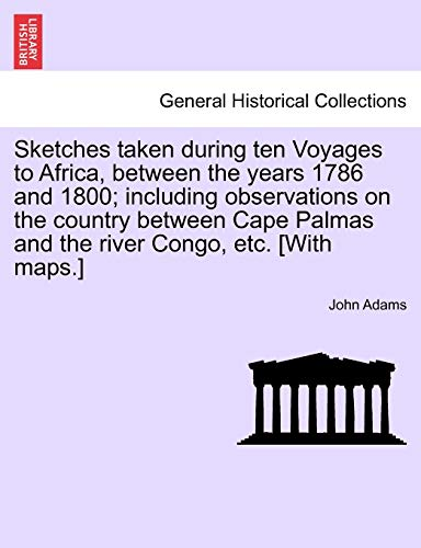 Sketches Taken During Ten Voyages to Africa, Between the Years 1786 and 1800; Including Observations on the Country Between Cape Palmas and the River Congo, Etc. [With Maps.] - John Adams