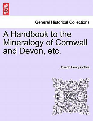 A Handbook to the Mineralogy of Cornwall and Devon, Etc - Joseph Henry Collins