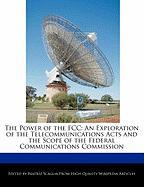 The Power of the FCC: An Exploration of the Telecommunications Acts and the Scope of the Federal Communications Commission - Scaglia, Beatriz