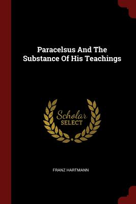 Paracelsus and the Substance of His Teachings (Paperback or Softback) - Hartmann, Franz
