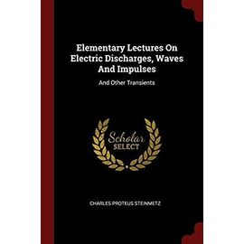 Elementary Lectures on Electric Discharges, Waves and Impulses, and Other Transients - Steinmetz, Charles Proteus