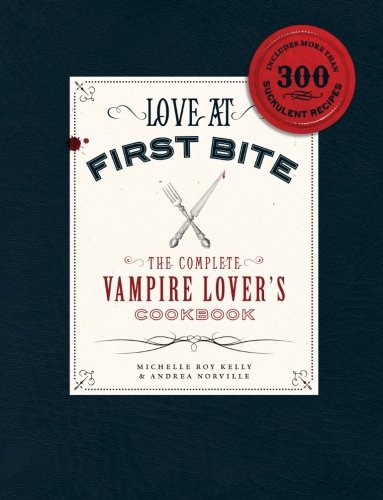 Love at First Bite: The Complete Vampire Lover's Cookbook - Michelle Roy Kelly; Andrea Norville