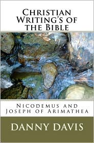 Christian Writing's Of The Bible: Nicodemus And Joseph Of Arimathea (Volume 1)