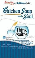 Chicken Soup for the Soul: Think Positive: 30 Inspirational Stories about Words That Changed Lives, Health Challenges, and Making Every Day Special