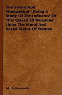 The Sword and Womankind - Being a Study of the Influence of 'The Queen of Weapons' Upon the Moral and Social Status of Women - Beaumonts, Ed De; Spence, Lewis