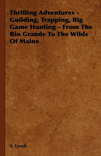 Thrilling Adventures - Guilding, Trapping, Big Game Hunting - From the Rio Grande to the Wilds of Maine - V. Lynch; Lewis Cecil Day