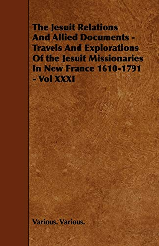The Jesuit Relations And Allied Documents - Travels And Explorations Of the Jesuit Missionaries In New France 1610-1791 - Vol XXXI - Various. Various.