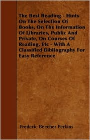 The Best Reading - Hints on the Selection of Books, on the Information of Libraries, Public and Private, on Courses of Reading, Etc - With a Classifie