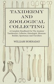 Taxidermy and Zoological Collecting - A Complete Handbook for the Amateur Taxidermist, Collector, Osteologist, Museum-Builder, Sportsman and Traveller