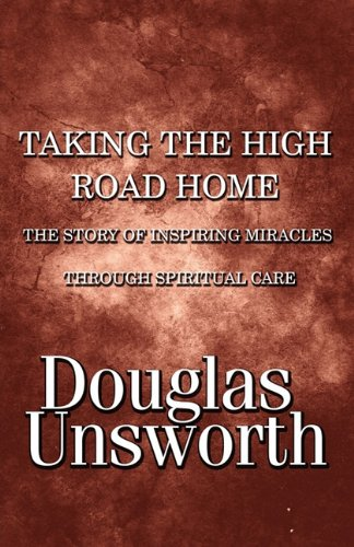 Taking the High Road Home: The Story of Inspiring Miracles Through Spiritual Care - Douglas Unsworth