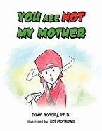 You Are Not My Mother - Yonally, Dawn Ph. D.