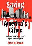 Saving America's Cities: A Tried and Proven Plan to Revive Stagnant and Decaying Cities - McDonald, David