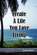 Create a Life You Love Living - Hester, Faith