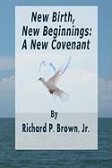 New Birth, New Beginnings: A New Covenant - Brown Jr, Richard P.