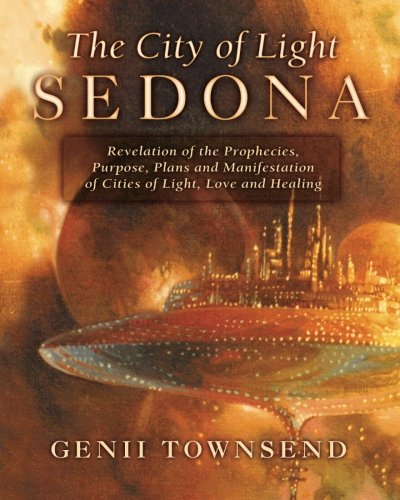 The City of Light Sedona: Revelation of the Prophecies, Purpose, Plans and Coming Manifestation of Cities of Light, Love and Healing - Genii Townsend; Charles Betterton