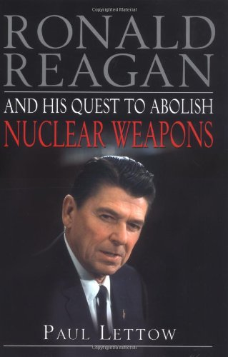Ronald Reagan and His Quest to Abolish Nuclear Weapons - Paul Lettow