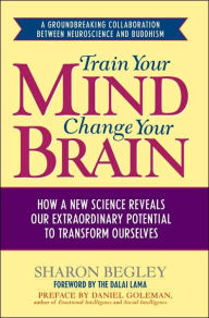 Train Your Mind, Change Your Brain : How a New Science Reveals Our Extraordinary Potential to Transform Ourselves