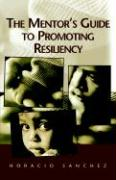 The Mentor's Guide to Promoting Resiliency - Sanchez, Horacio