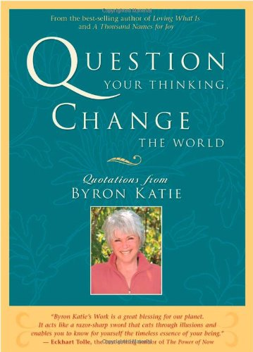 Question Your Thinking, Change The World: Quotations from Byron Katie - Byron Katie