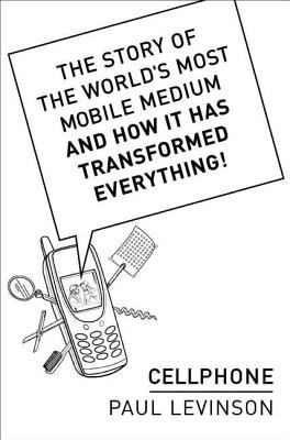 Cellphone : The Story of the World's Most Mobile Medium and How It Has Transformed Everything! - Paul Levinson