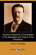 Theodore Roosevelt: A Compilation of the Messages and Papers of the Presidents (Dodo Press) - Richardson, James D.