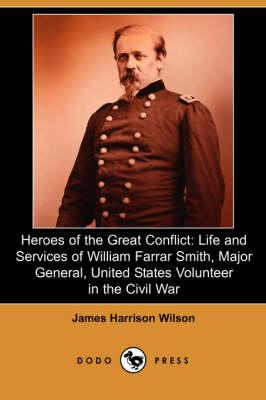 Heroes of the Great Conflict: Life and Services of William Farrar Smith, Major General, United States Volunteer in the Civil War (Dodo Press) - Wilson, James Harrison