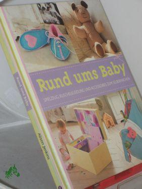 Rund ums Baby : Spielzeug, Kuschelkleidung und Accessoires zum Selbermachen / Alison Jenkins. Fotos: Simon Punter. Übers.: Anke Wellner-Kempf. Red.: Trans-Texas Publishing, Köln - Jenkins, Alison, Punter, Simon, Wellner-Kempf, Anke Übers.